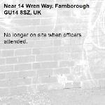 No longer on site when officers attended. -14 Wren Way, Farnborough GU14 8SZ, UK