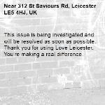 This issue is being investigated and will be resolved as soon as possible. Thank you for using Love Leicester. You're making a real difference. -312 St Saviours Rd, Leicester LE5 4HJ, UK
