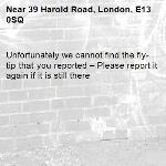 Unfortunately we cannot find the fly-tip that you reported – Please report it again if it is still there-39 Harold Road, London, E13 0SQ
