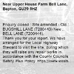 Enquiry closed : Site amended - Old : BUGSHILL LANE (7200443) New : BELL LANE (7200444). Thank you for your report. We have arranged for the Local Highway Steward to visit the site, during which they will raise any repair works in accordance with the County Councils Safety Plus Policy. https://www.westsussex.gov.uk/roads-and-travel/maintaining-roads-verges-and-pavements/road-and-roadside/potholes/  Many thanks WSCC-Upper House Farm Bell Lane, Bepton, GU29 0HZ