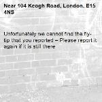 Unfortunately we cannot find the fly-tip that you reported – Please report it again if it is still there-104 Keogh Road, London, E15 4NS