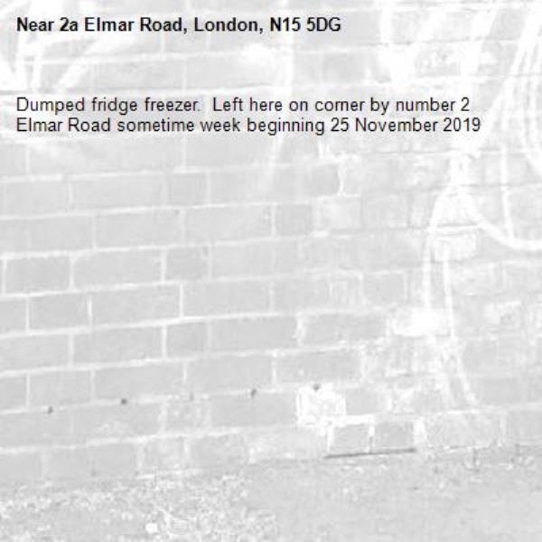 Dumped fridge freezer.  Left here on corner by number 2 Elmar Road sometime week beginning 25 November 2019-2a Elmar Road, London, N15 5DG