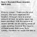 Enquiry closed : Thank you for your enquiry. We have inspected this location. Although there is a small amount of mud, no safety issue has been identified. With the amount of recent rainfall, we are seeing areas of water ponding, however the majority of these areas drain away fairly quickly, therefore we would not take action for this. We will monitor the mud from these sites and take action if it become a safety issue. Many th aks, WSCC Highways-4 Burndell Road, Arundel, BN18 0HX