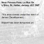 This area comes under the remit of Jersey Development.  Report has been forwarded on. -Fitness First, La Rue De L'Etau, St. Helier, Jersey, JE2 3WF