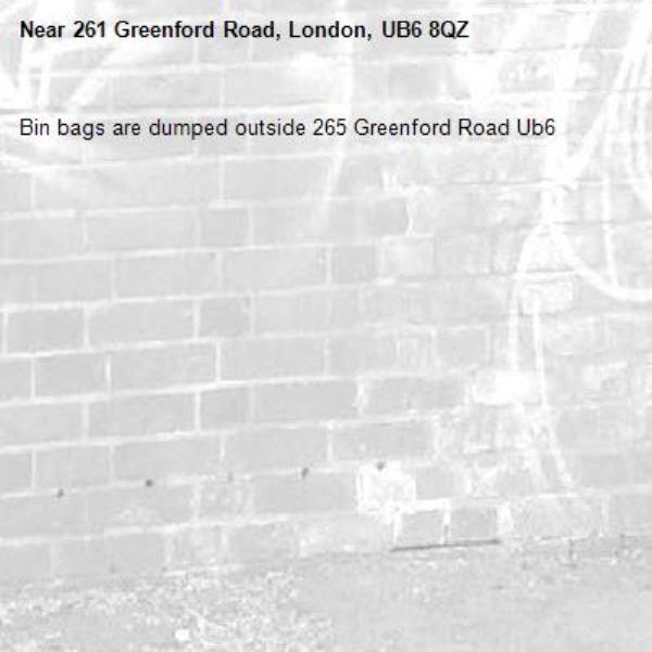 Bin bags are dumped outside 265 Greenford Road Ub6 -261 Greenford Road, London, UB6 8QZ