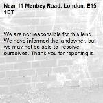 We are not responsible for this land. We have informed the landowner, but we may not be able to  resolve ourselves. Thank you for reporting it.-11 Manbey Road, London, E15 1ET