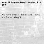 We have cleaned the oil spill. Thank you for reporting it.-61 Janson Road, London, E15 1TE