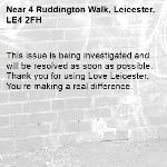 This issue is being investigated and will be resolved as soon as possible. Thank you for using Love Leicester. You're making a real difference. -4 Ruddington Walk, Leicester, LE4 2FH