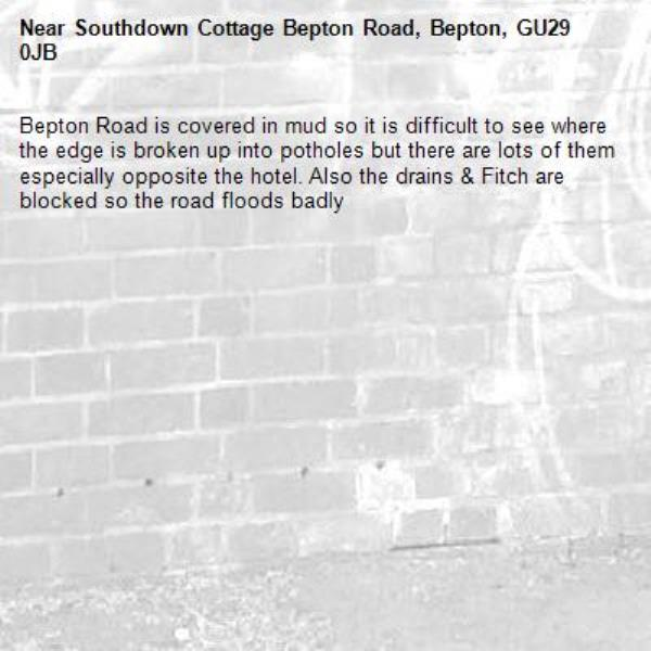 Bepton Road is covered in mud so it is difficult to see where the edge is broken up into potholes but there are lots of them especially opposite the hotel. Also the drains & Fitch are blocked so the road floods badly -Southdown Cottage Bepton Road, Bepton, GU29 0JB
