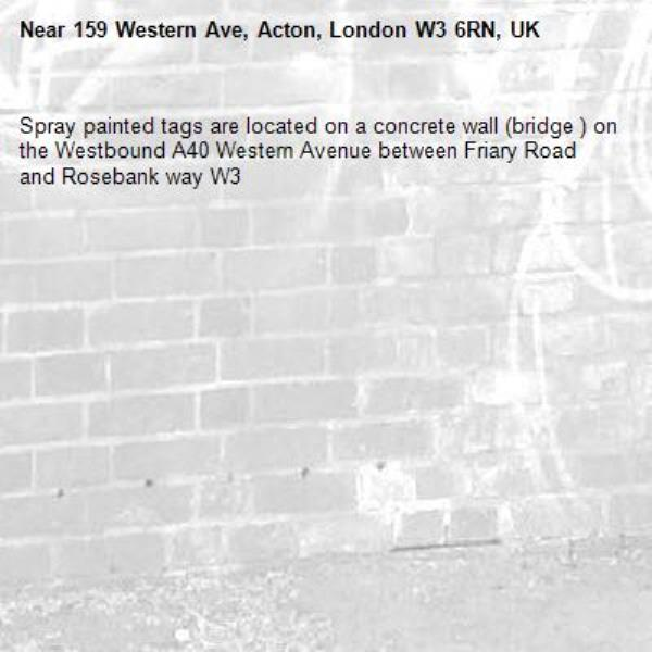 Spray painted tags are located on a concrete wall (bridge ) on the Westbound A40 Western Avenue between Friary Road and Rosebank way W3-159 Western Ave, Acton, London W3 6RN, UK