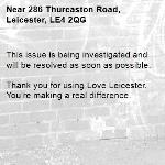 This issue is being investigated and will be resolved as soon as possible.  Thank you for using Love Leicester. You're making a real difference.   -286 Thurcaston Road, Leicester, LE4 2QG