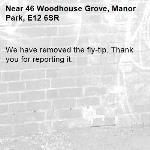 We have removed the fly-tip. Thank you for reporting it.-46 Woodhouse Grove, Manor Park, E12 6SR
