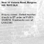 Enquiry closed : Defect reported directly to BT under ref PJ001-3125019. Streetworks own ref LA452385-50 Victoria Road, Burgess Hill, RH15 9LH