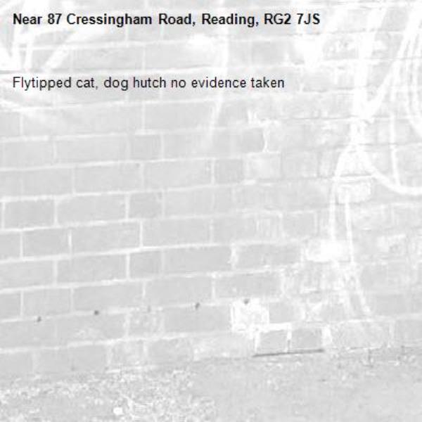 Flytipped cat, dog hutch no evidence taken -87 Cressingham Road, Reading, RG2 7JS