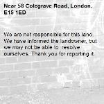 We are not responsible for this land. We have informed the landowner, but we may not be able to  resolve ourselves. Thank you for reporting it.-58 Colegrave Road, London, E15 1ED