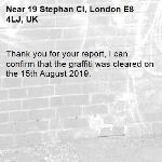Thank you for your report, I can confirm that the graffiti was cleared on the 15th August 2019.-19 Stephan Cl, London E8 4LJ, UK