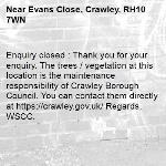 Enquiry closed : Thank you for your enquiry. The trees / vegetation at this location is the maintenance responsibility of Crawley Borough Council. You can contact them directly at https://crawley.gov.uk/ Regards, WSCC.-Evans Close, Crawley, RH10 7WN
