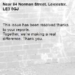 This issue has been resolved thanks to your reports. Together, we're making a real difference. Thank you. -84 Norman Street, Leicester, LE3 0GJ