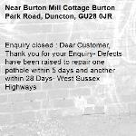 Enquiry closed : Dear Customer, Thank you for your Enquiry- Defects have been raised to repair one pothole within 5 days and another within 28 Days- West Sussex Highways-Burton Mill Cottage Burton Park Road, Duncton, GU28 0JR