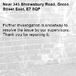 Further investigation is underway to resolve the issue by our supervisors. Thank you for reporting it.-345 Shrewsbury Road, Green Street East, E7 8QP