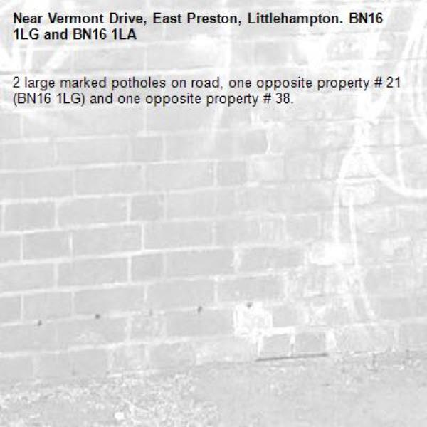 2 large marked potholes on road, one opposite property # 21 (BN16 1LG) and one opposite property # 38. -Vermont Drive, East Preston, Littlehampton. BN16 1LG and BN16 1LA