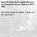 We have swept the street. Thank you for reporting it.-Bethany Pentecostal Mission, 2a Chesterton Road, Plaistow, E13 8BA
