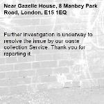 Further investigation is underway to resolve the issue by our waste collection Service. Thank you for reporting it.-Gazelle House, 8 Manbey Park Road, London, E15 1EQ