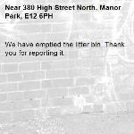 We have emptied the litter bin. Thank you for reporting it.-380 High Street North, Manor Park, E12 6PH