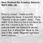 Enquiry closed : Thank you for reporting this issue.  I reported  this to Thames to do an urgent  repair.  They didn't  think that it is theirs but failed to  tell  me. I raised a job to fill the pothole while  we determine whose cover it is. It should be  done by the end of the  week. Regards highways team Crawley-Radford Rd, Crawley, Gatwick RH10 9RX, UK