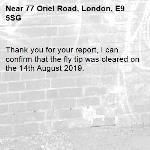 Thank you for your report, I can confirm that the fly tip was cleared on the 14th August 2019.-77 Oriel Road, London, E9 5SG