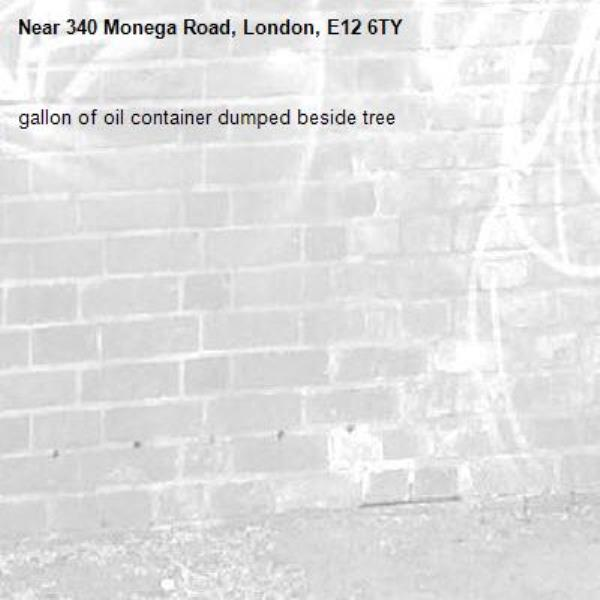 gallon of oil container dumped beside tree-340 Monega Road, London, E12 6TY