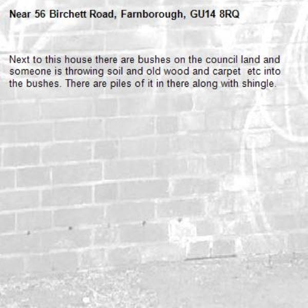 Next to this house there are bushes on the council land and someone is throwing soil and old wood and carpet  etc into the bushes. There are piles of it in there along with shingle.-56 Birchett Road, Farnborough, GU14 8RQ