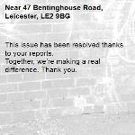 This issue has been resolved thanks to your reports. Together, we're making a real difference. Thank you. -47 Bentinghouse Road, Leicester, LE2 9BG