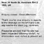 Enquiry closed : Good Afternoon,  Thank you for your enquiry in regards to the drainage on the left hand side slip road to the black jug, Horsham.  Please be advised that the site has been inspected following rainfall, no intervention level defect is present within the drainage present. We will continue to monitor the situation.  I am frequently away from the office and cannot process any new enquiries. To ensure any new problems with a road or pavement or a new highways related enquiry is dealt with as quickly and effectively as possible, please click here to: Report a problem with a road or pavement or raise a highways related enquiry  Regards  Ryan Bowyer Highway Steward  Highway Maintenance – Highways and Transport West Sussex County Council  Location: Northern Area Office, Broadbridge Heath Depot, Nr Horsham, West Sussex RH12 3LZ Telephone number: 01243 642105  Report a problem with a road or pavement or raise a highways related enquiry  @WSHighways  -26 North St, Horsham RH12 1RQ, UK