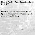 Unfortunately we cannot find the fly-tip that you reported – Please report it again if it is still there-2 Manbey Park Road, London, E15 1EY