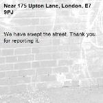 We have swept the street. Thank you for reporting it.-175 Upton Lane, London, E7 9PJ