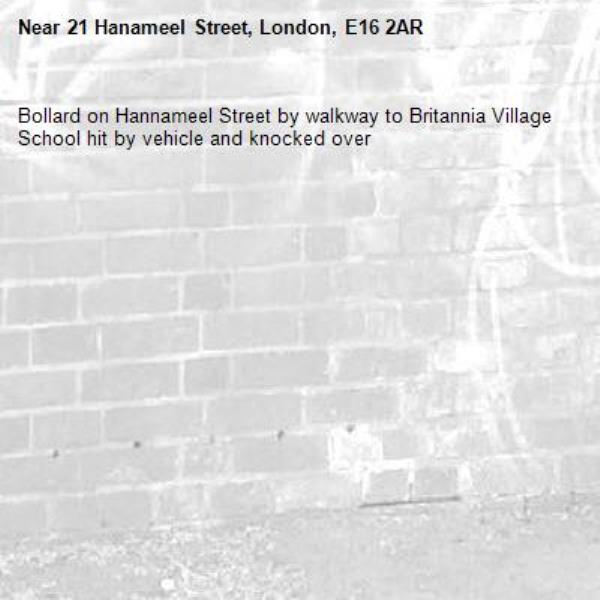 Bollard on Hannameel Street by walkway to Britannia Village School hit by vehicle and knocked over-21 Hanameel Street, London, E16 2AR