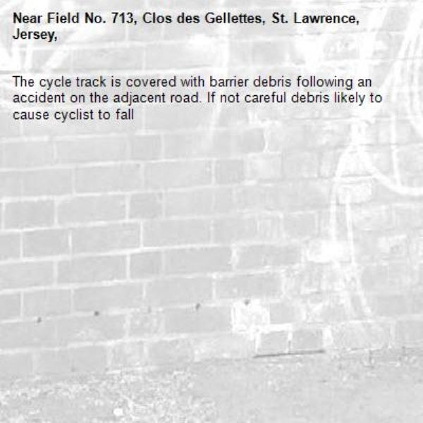 The cycle track is covered with barrier debris following an accident on the adjacent road. If not careful debris likely to cause cyclist to fall-Field No. 713, Clos des Gellettes, St. Lawrence, Jersey,