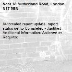 Automated report update, report status set to Completed - Justified Additional information: Actioned as Required -38 Sutherland Road, London, N17 0BN