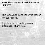 This issue has been resolved thanks to your reports.  Together, we're making a real difference. Thank you. -296 London Road, Leicester, LE2 1TP