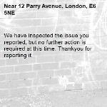 We have inspected the issue you reported, but no further action is required at this time. Thankyou for reporting it.-12 Parry Avenue, London, E6 5NE