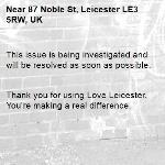 This issue is being investigated and will be resolved as soon as possible.   Thank you for using Love Leicester. You're making a real difference. -87 Noble St, Leicester LE3 5RW, UK