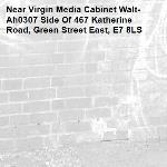 -Virgin Media Cabinet Walt-Ah0307 Side Of 467 Katherine Road, Green Street East, E7 8LS