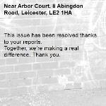 This issue has been resolved thanks to your reports. Together, we're making a real difference. Thank you. -Arbor Court, 8 Abingdon Road, Leicester, LE2 1HA