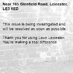 This issue is being investigated and will be resolved as soon as possible.  Thank you for using Love Leicester. You're making a real difference. -165 Glenfield Road, Leicester, LE3 6ED