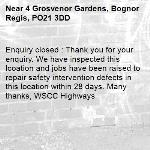Enquiry closed : Thank you for your enquiry. We have inspected this lcoation and jobs have been raised to repair safety intervention defects in this location within 28 days. Many thanks, WSCC Highways-4 Grosvenor Gardens, Bognor Regis, PO21 3DD