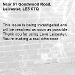 This issue is being investigated and will be resolved as soon as possible. Thank you for using Love Leicester. You're making a real difference. -61 Goodwood Road, Leicester, LE5 6TQ
