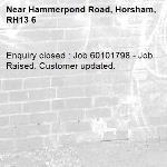 Enquiry closed : Job 60101798 - Job Raised. Customer updated.-Hammerpond Road, Horsham, RH13 6