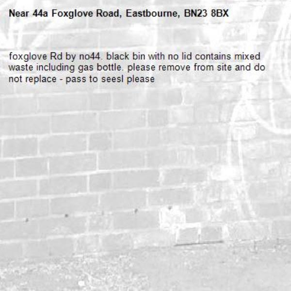 foxglove Rd by no44. black bin with no lid contains mixed waste including gas bottle. please remove from site and do not replace - pass to seesl please-44a Foxglove Road, Eastbourne, BN23 8BX
