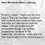 Enquiry closed : Thank you for your report. The site has been inspected and currently the condition here does not meet our intervention level for repair. This will continue to be monitored through our cyclical inspections, however in the meantime, should you notice that this has deteriorated further then please do not hesitate to contact us again. Regards, Highways Team-Blenheim Road, Lancing